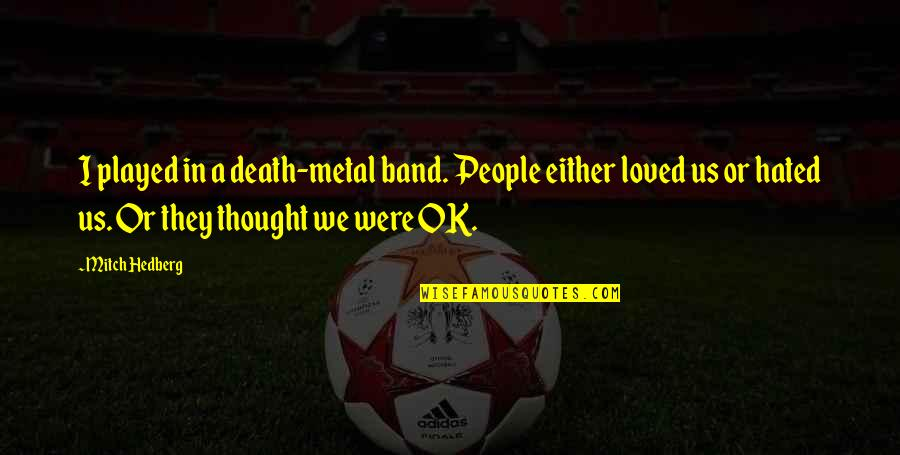 I'm Hated Quotes By Mitch Hedberg: I played in a death-metal band. People either