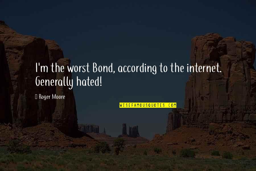 I'm Hated Quotes By Roger Moore: I'm the worst Bond, according to the internet.