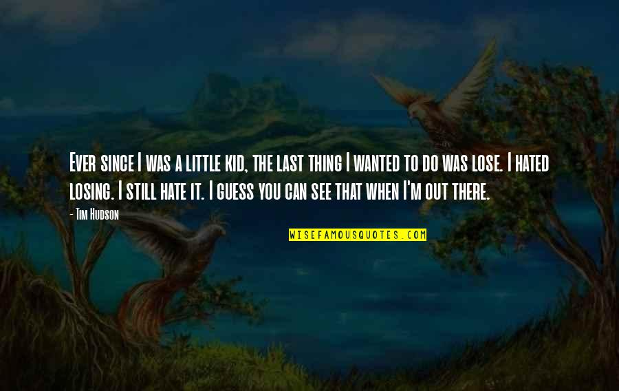 I'm Hated Quotes By Tim Hudson: Ever since I was a little kid, the