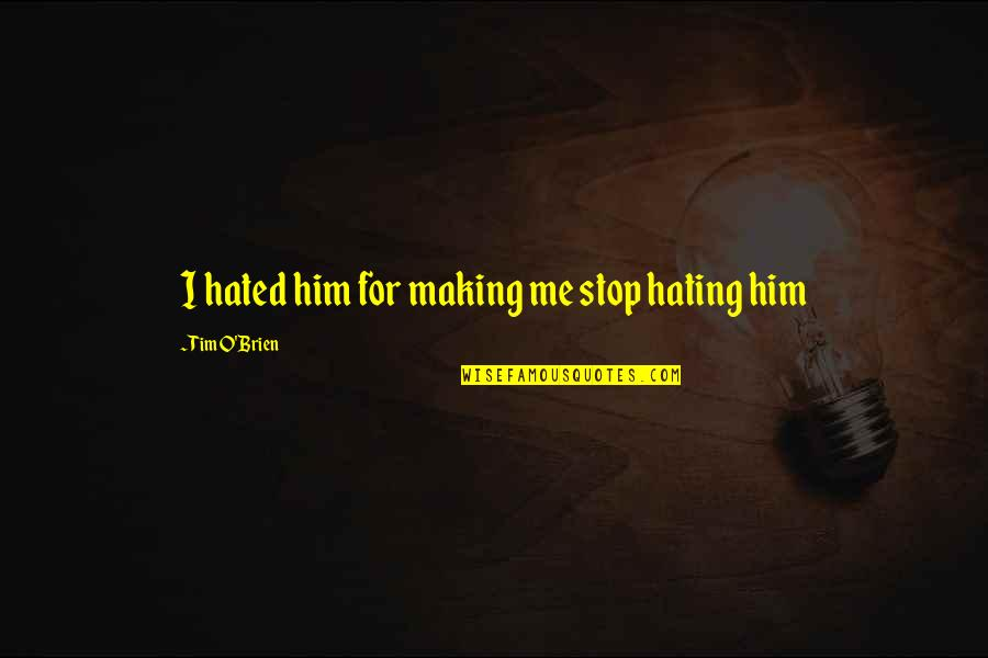 I'm Hated Quotes By Tim O'Brien: I hated him for making me stop hating