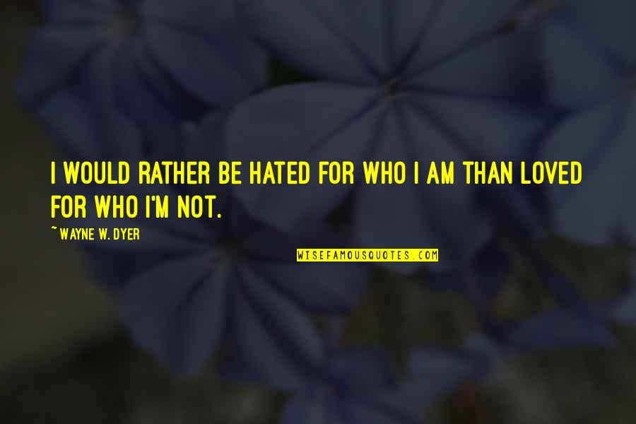 I'm Hated Quotes By Wayne W. Dyer: I would rather be hated for who I