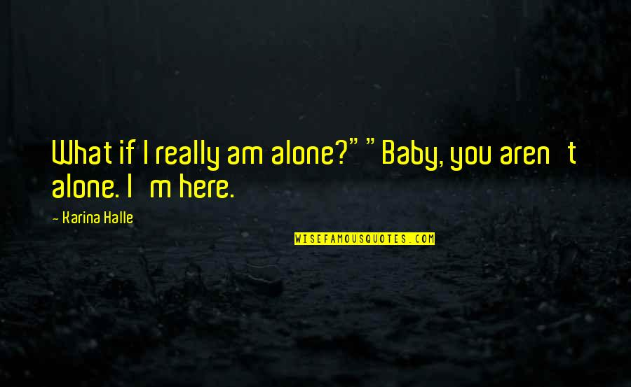 "I'm Here For You Baby Quotes By Karina Halle: What if I really am alone?""""Baby, you aren't"