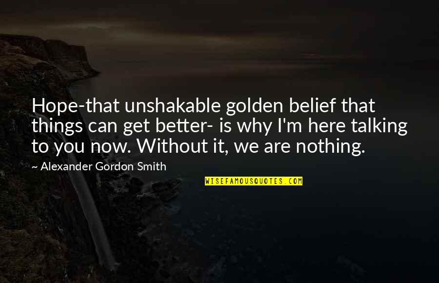 I'm Here Quotes By Alexander Gordon Smith: Hope-that unshakable golden belief that things can get