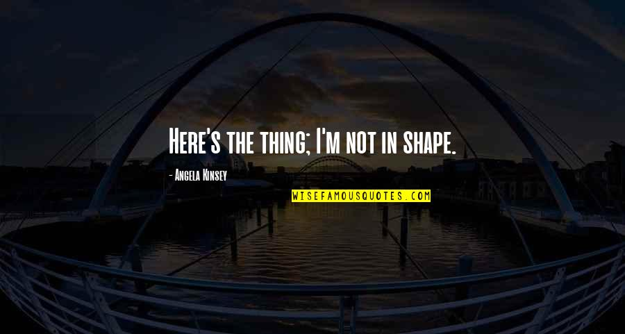 I'm Here Quotes By Angela Kinsey: Here's the thing; I'm not in shape.