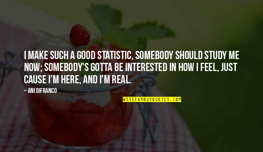 I'm Here Quotes By Ani DiFranco: I make such a good statistic, somebody should
