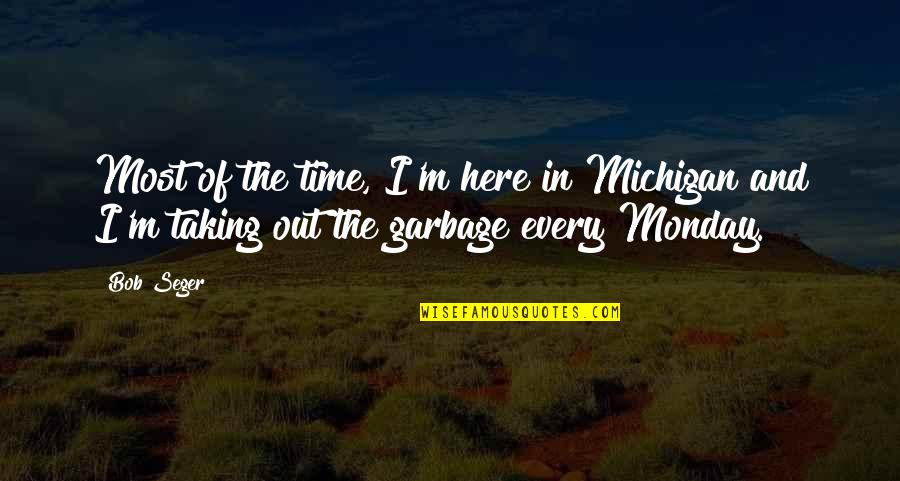 I'm Here Quotes By Bob Seger: Most of the time, I'm here in Michigan