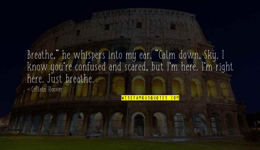 """I'm Here Quotes By Colleen Hoover: Breathe,"""" he whispers into my ear. """"Calm down,"""