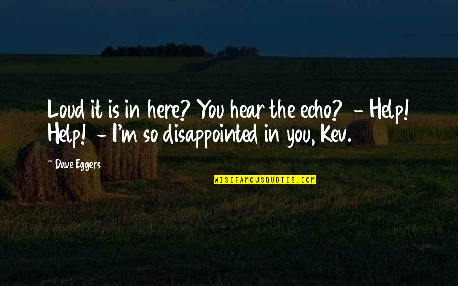 I'm Here Quotes By Dave Eggers: Loud it is in here? You hear the