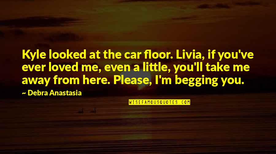 I'm Here Quotes By Debra Anastasia: Kyle looked at the car floor. Livia, if