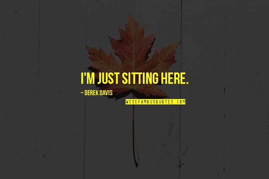 I'm Here Quotes By Derek Davis: I'm just sitting here.