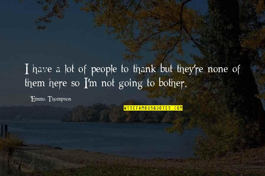 I'm Here Quotes By Emma Thompson: I have a lot of people to thank