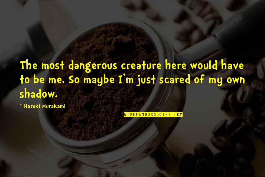 I'm Here Quotes By Haruki Murakami: The most dangerous creature here would have to