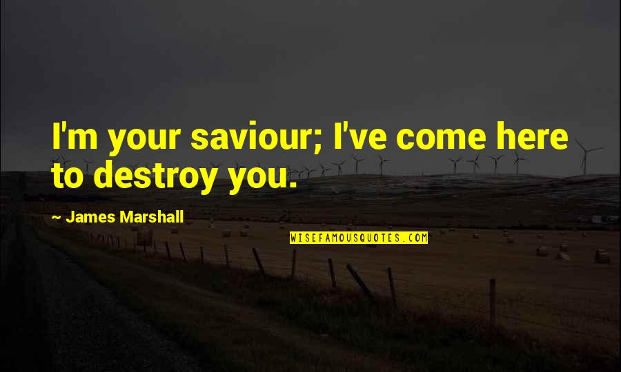I'm Here Quotes By James Marshall: I'm your saviour; I've come here to destroy