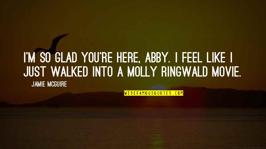 I'm Here Quotes By Jamie McGuire: I'm so glad you're here, Abby. I feel
