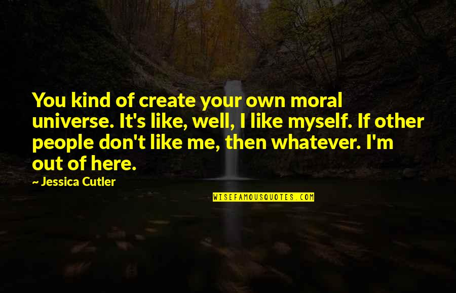 I'm Here Quotes By Jessica Cutler: You kind of create your own moral universe.