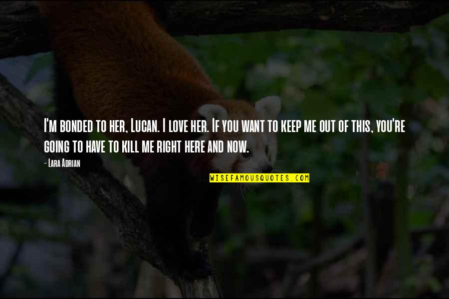 I'm Here Quotes By Lara Adrian: I'm bonded to her, Lucan. I love her.