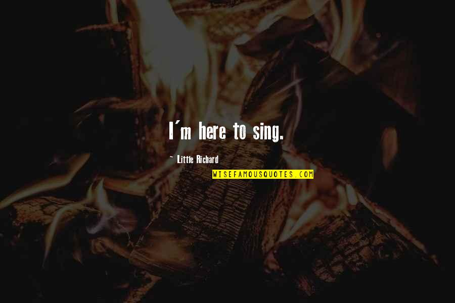 I'm Here Quotes By Little Richard: I'm here to sing.