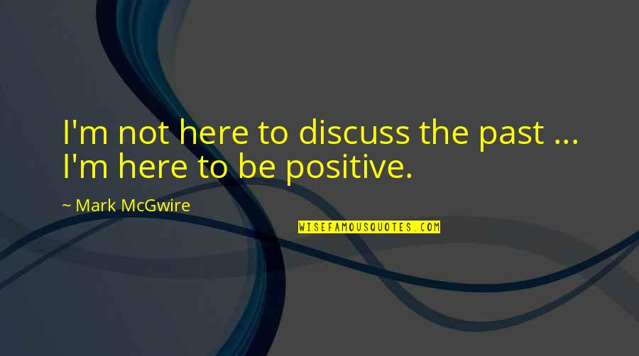 I'm Here Quotes By Mark McGwire: I'm not here to discuss the past ...