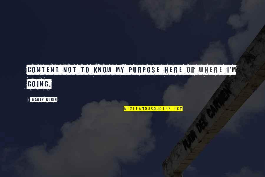 I'm Here Quotes By Marty Rubin: Content not to know my purpose here or