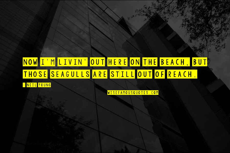I'm Here Quotes By Neil Young: Now I'm livin' out here on the beach,