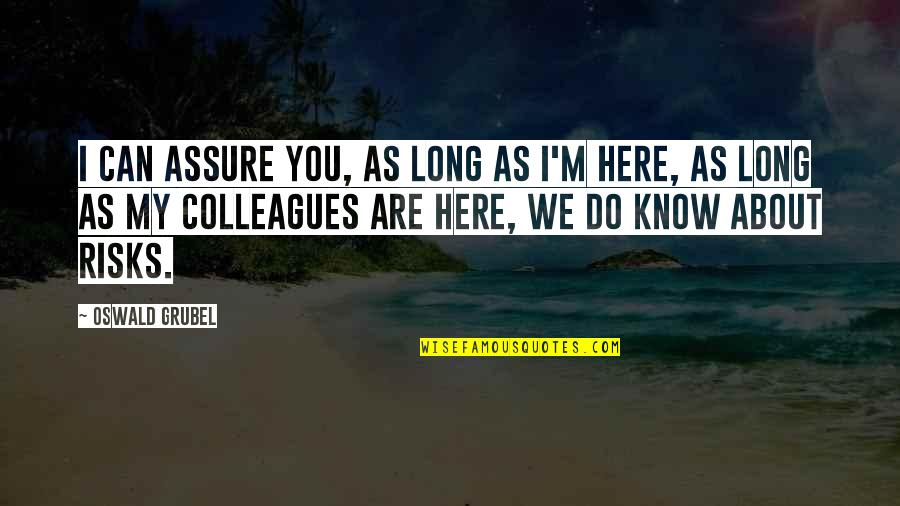I'm Here Quotes By Oswald Grubel: I can assure you, as long as I'm