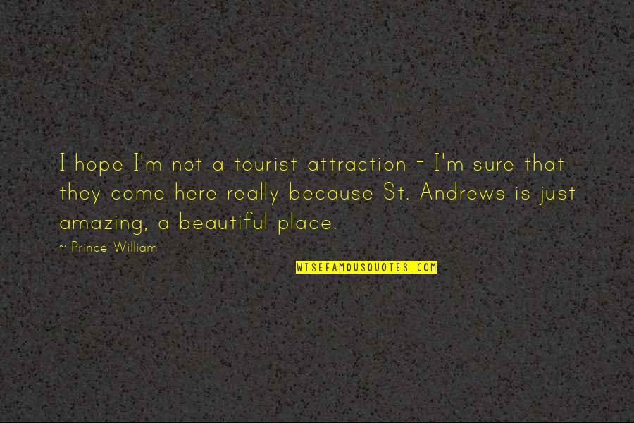 I'm Here Quotes By Prince William: I hope I'm not a tourist attraction -