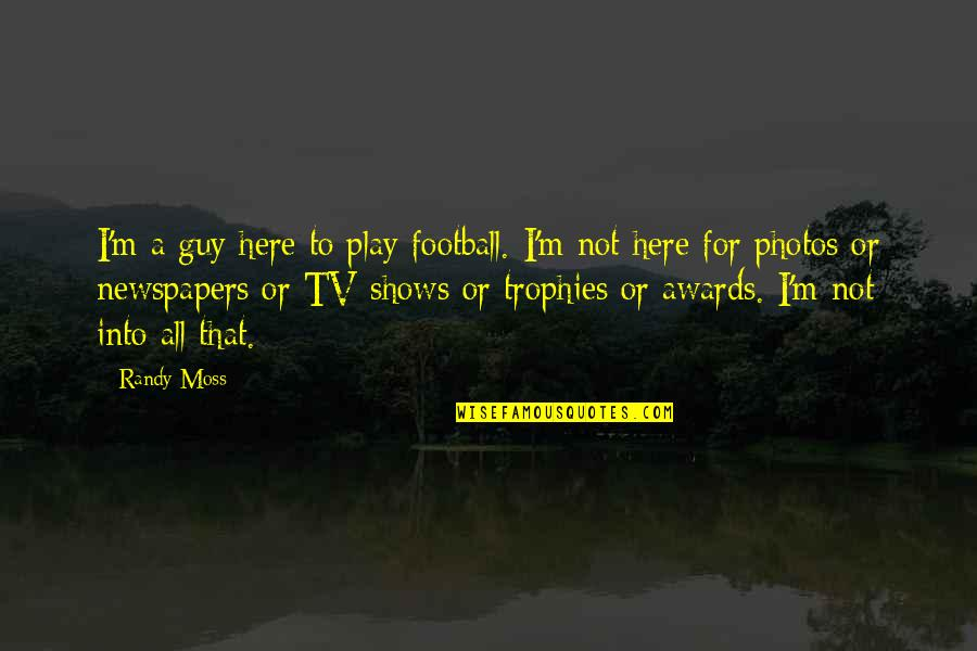 I'm Here Quotes By Randy Moss: I'm a guy here to play football. I'm