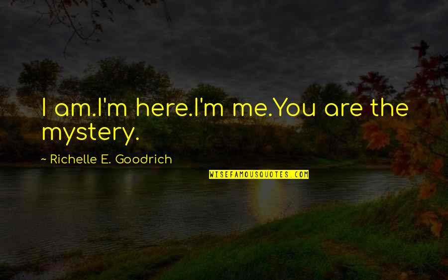 I'm Here Quotes By Richelle E. Goodrich: I am.I'm here.I'm me.You are the mystery.