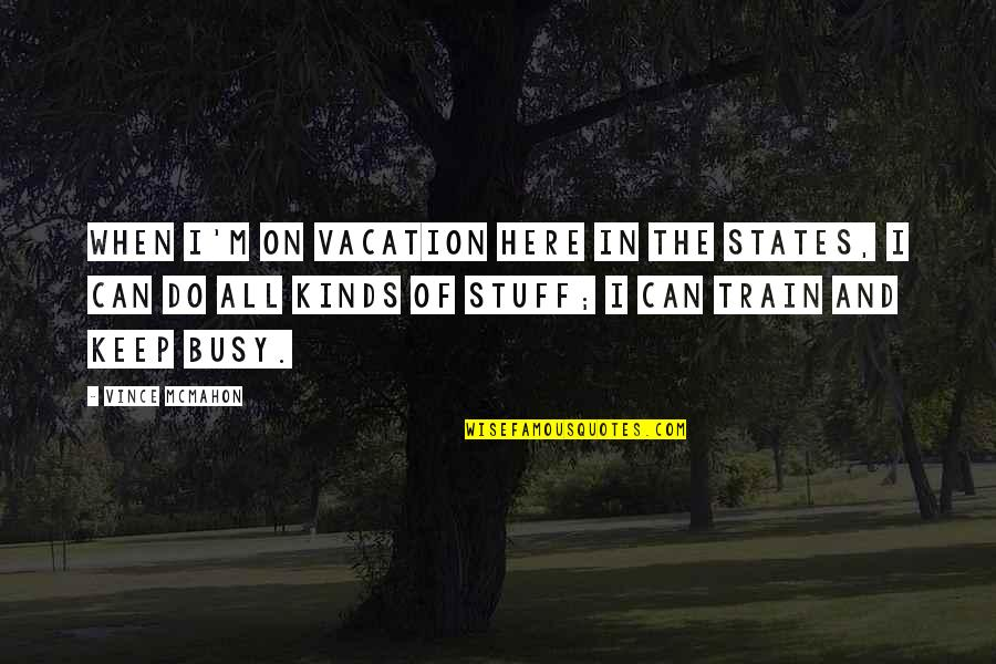 I'm Here Quotes By Vince McMahon: When I'm on vacation here in the States,