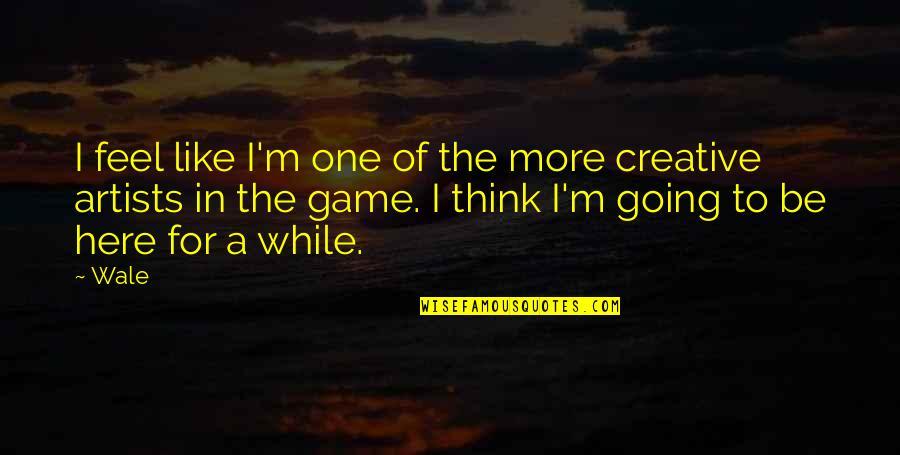 I'm Here Quotes By Wale: I feel like I'm one of the more
