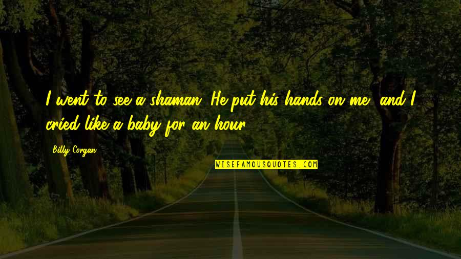 I'm His Baby Quotes By Billy Corgan: I went to see a shaman. He put