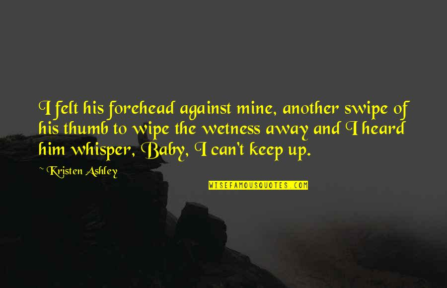I'm His Baby Quotes By Kristen Ashley: I felt his forehead against mine, another swipe