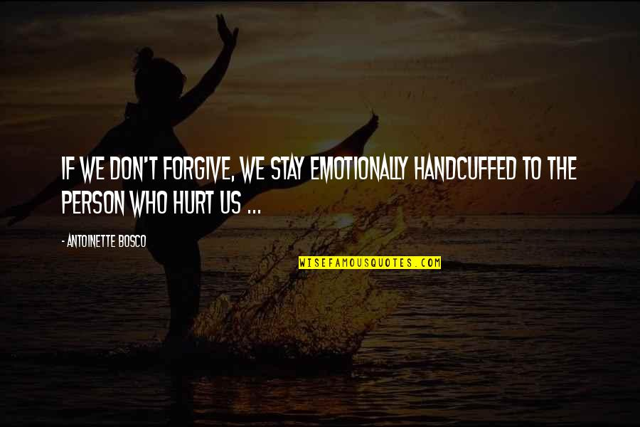 I'm Hurt But I Forgive You Quotes By Antoinette Bosco: If we don't forgive, we stay emotionally handcuffed