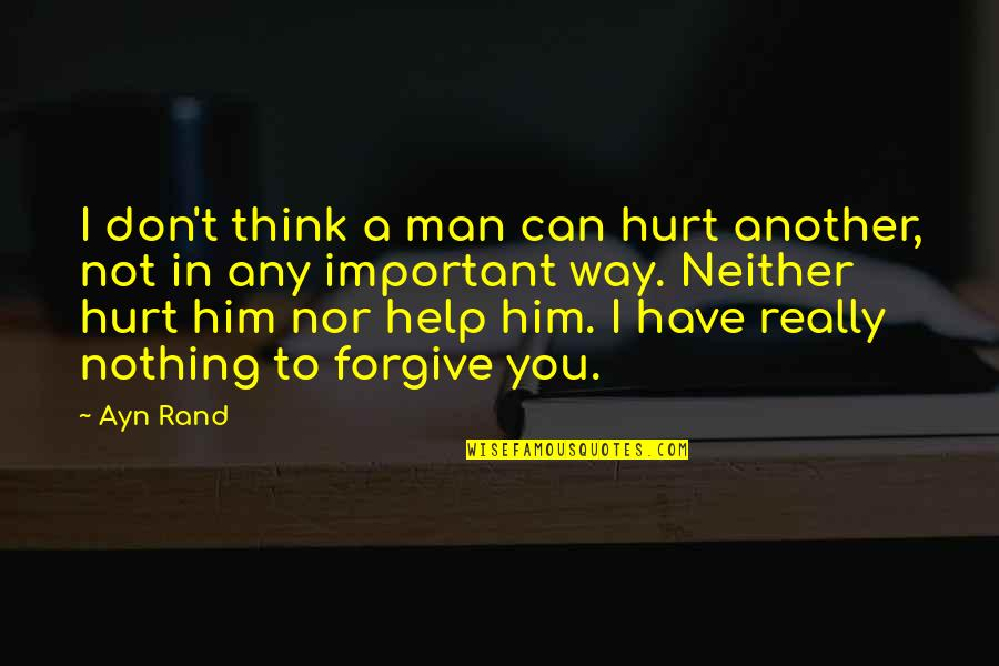 I'm Hurt But I Forgive You Quotes By Ayn Rand: I don't think a man can hurt another,