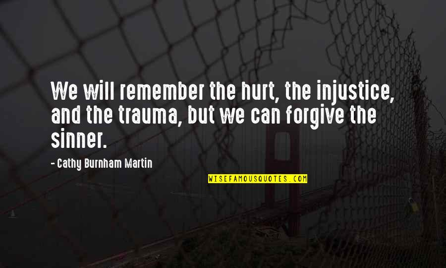 I'm Hurt But I Forgive You Quotes By Cathy Burnham Martin: We will remember the hurt, the injustice, and