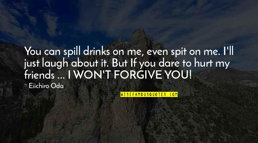 I'm Hurt But I Forgive You Quotes By Eiichiro Oda: You can spill drinks on me, even spit