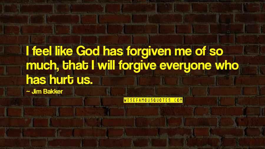 I'm Hurt But I Forgive You Quotes By Jim Bakker: I feel like God has forgiven me of