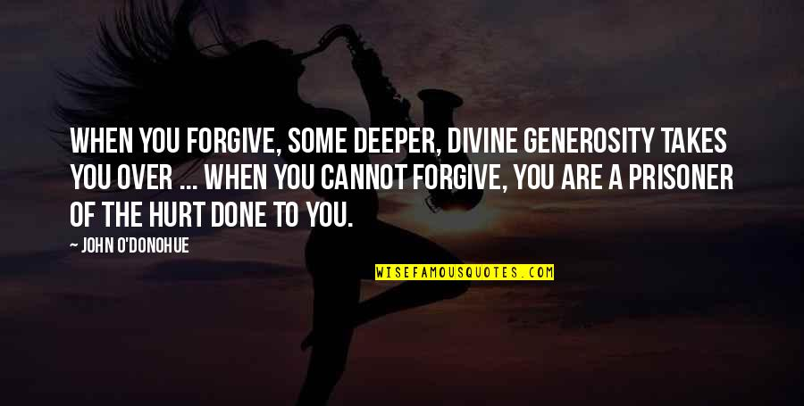 I'm Hurt But I Forgive You Quotes By John O'Donohue: When you forgive, some deeper, divine generosity takes