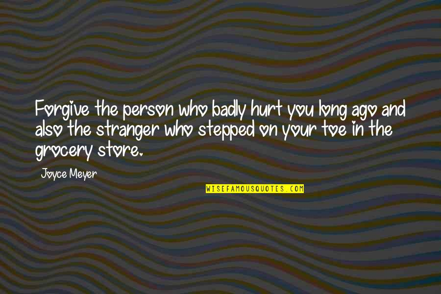 I'm Hurt But I Forgive You Quotes By Joyce Meyer: Forgive the person who badly hurt you long