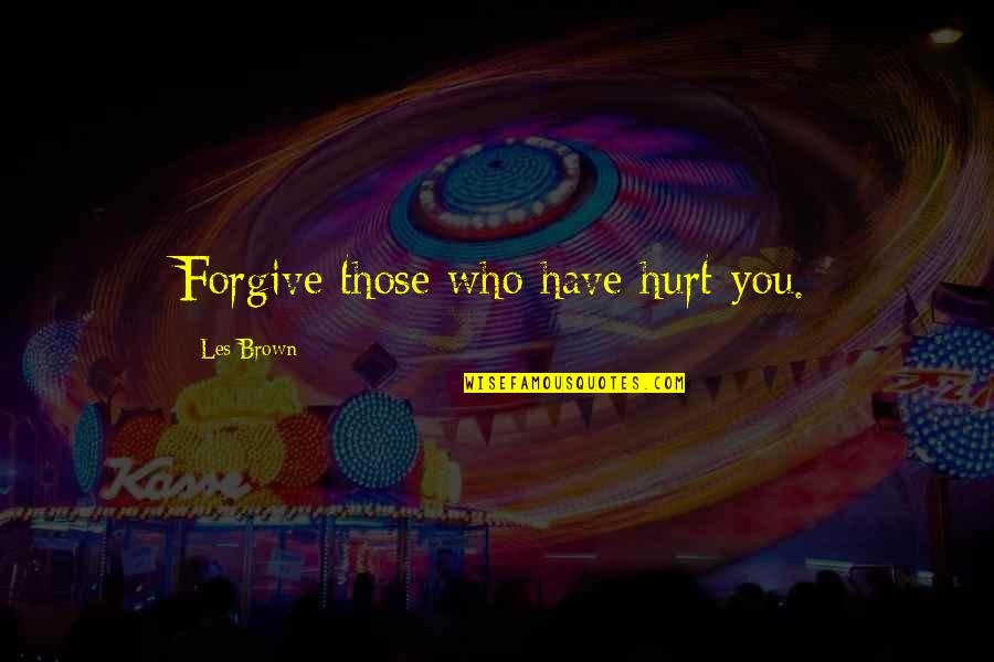 I'm Hurt But I Forgive You Quotes By Les Brown: Forgive those who have hurt you.