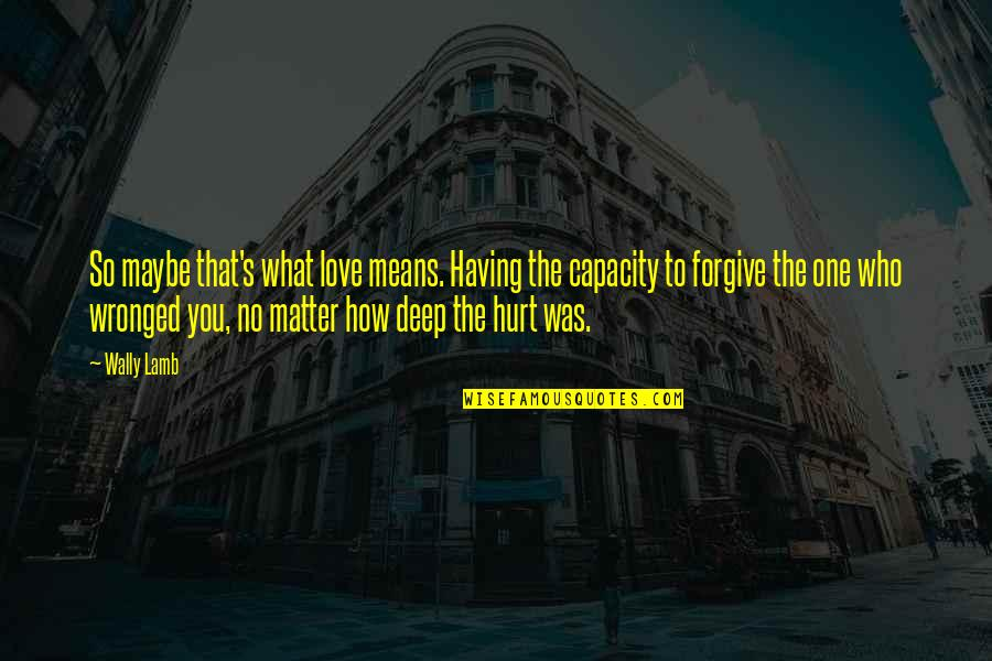 I'm Hurt But I Forgive You Quotes By Wally Lamb: So maybe that's what love means. Having the