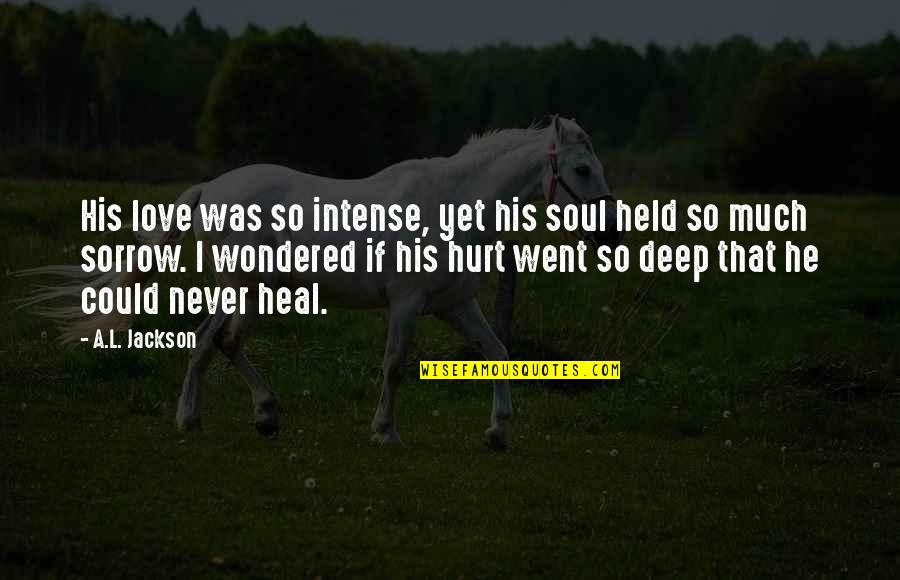 I'm Hurt But I Love You Quotes By A.L. Jackson: His love was so intense, yet his soul