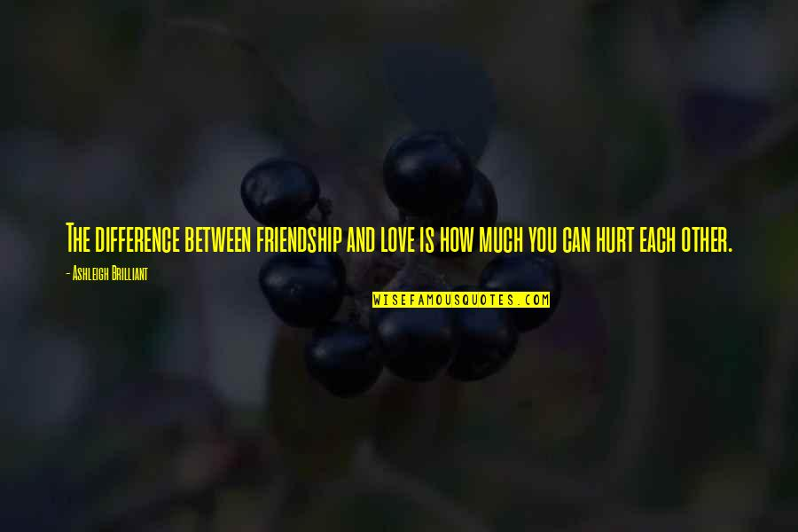 I'm Hurt But I Love You Quotes By Ashleigh Brilliant: The difference between friendship and love is how