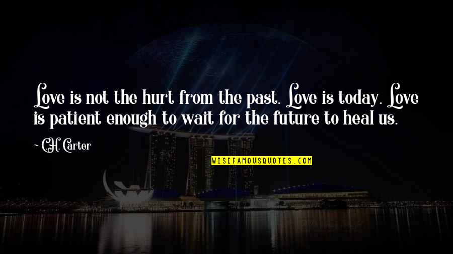 I'm Hurt But I Love You Quotes By C.H. Carter: Love is not the hurt from the past.
