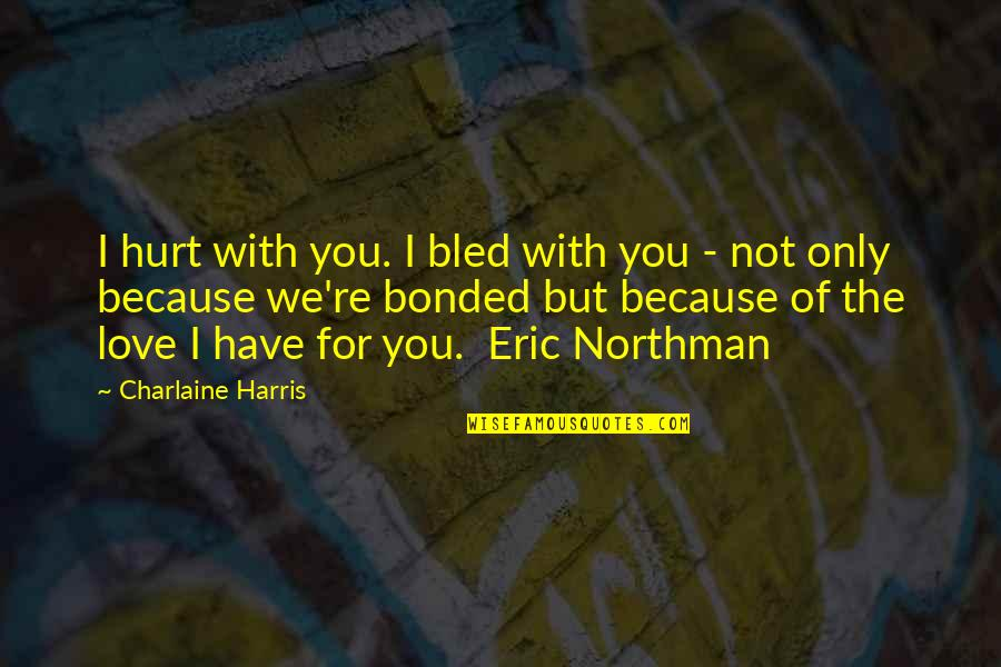 I'm Hurt But I Love You Quotes By Charlaine Harris: I hurt with you. I bled with you
