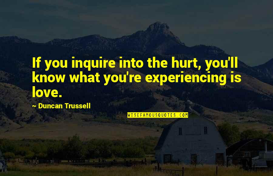 I'm Hurt But I Love You Quotes By Duncan Trussell: If you inquire into the hurt, you'll know