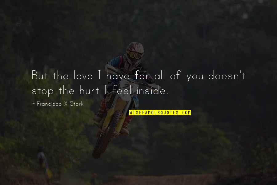 I'm Hurt But I Love You Quotes By Francisco X Stork: But the love I have for all of