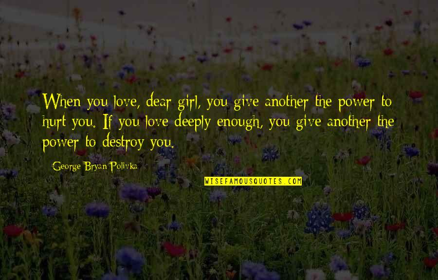 I'm Hurt But I Love You Quotes By George Bryan Polivka: When you love, dear girl, you give another