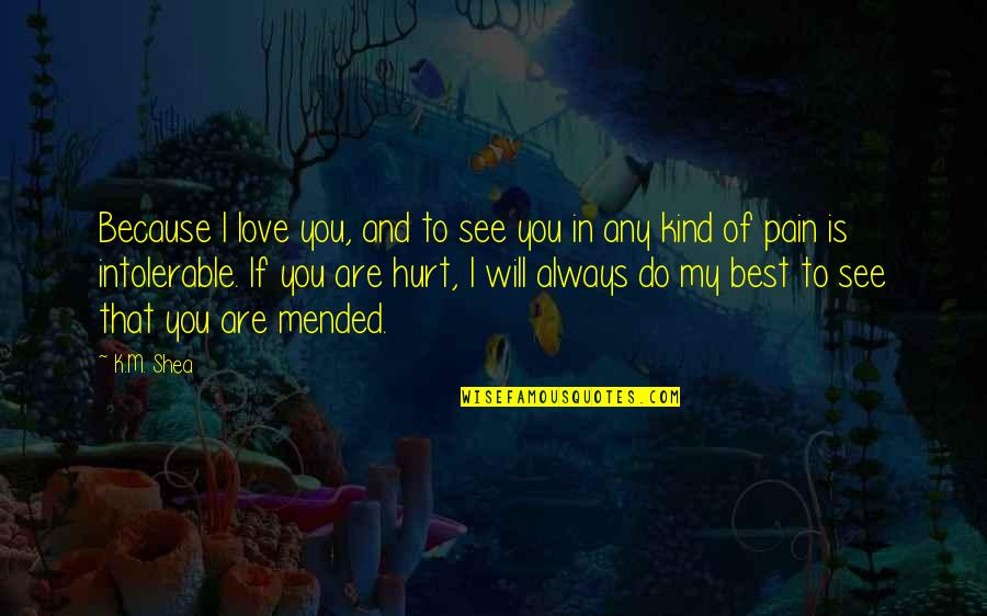I'm Hurt But I Love You Quotes By K.M. Shea: Because I love you, and to see you