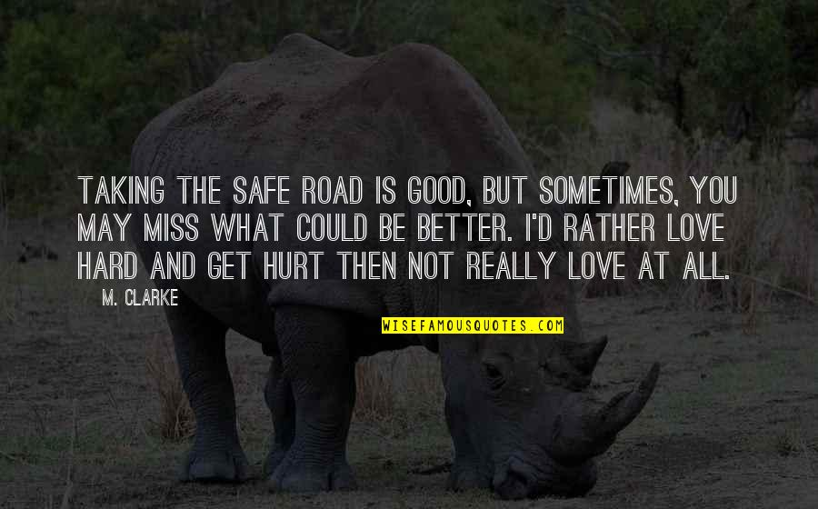 I'm Hurt But I Love You Quotes By M. Clarke: Taking the safe road is good, but sometimes,